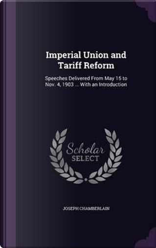 Imperial Union and Tariff Reform by Joseph Chamberlain