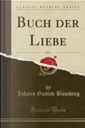 Buch der Liebe, Vol. 1 (Classic Reprint) by Johann Gustav Büsching
