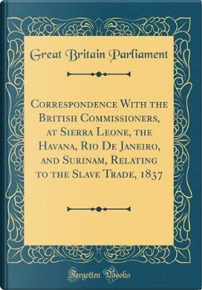 Correspondence With the British Commissioners, at Sierra Leone, the Havana, Rio De Janeiro, and Surinam, Relating to the Slave Trade, 1837 (Classic Reprint) by Great Britain Parliament