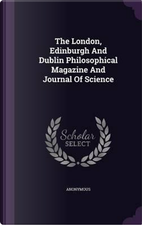 London, Edinburgh and Dublin Philosophical Magazine and Journal of Science by ANONYMOUS