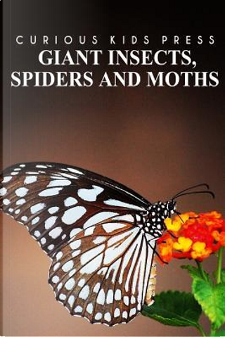 Giant Insects, Spiders and Moths by Curious Kids Press