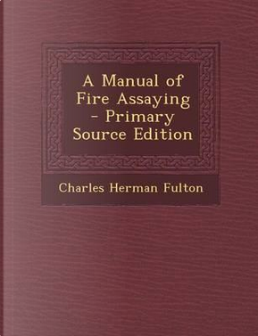 A Manual of Fire Assaying - Primary Source Edition by Charles Herman Fulton