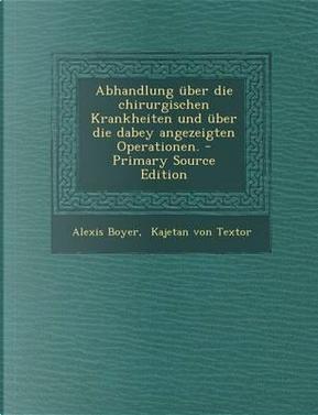 Abhandlung Uber Die Chirurgischen Krankheiten Und Uber Die Dabey Angezeigten Operationen. - Primary Source Edition by Alexis Boyer
