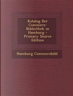 Katalog Der Commerz-Bibliothek in Hamburg - Primary Source Edition by Hamburg Commerzbibl