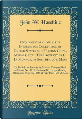 Catalogue of a Small but Interesting Collection of United States and Foreign Coins, Medals, Etc., The Property of C. D. Monroe, of Southbridge, Mass by John W. Haseltine