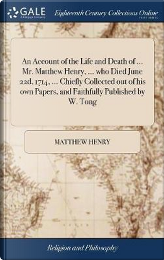 An Account of the Life and Death of ... Mr. Matthew Henry, ... Who Died June 22d, 1714, ... Chiefly Collected Out of His Own Papers, and Faithfully Published by W. Tong by Matthew Henry