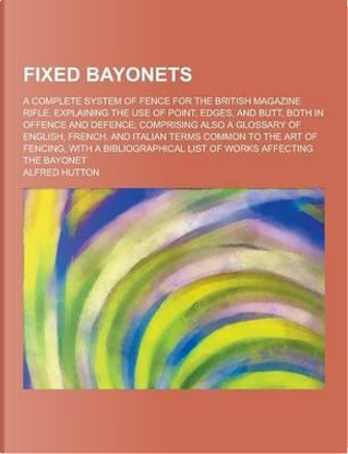 Fixed Bayonets; A Complete System of Fence for the British Magazine Rifle, Explaining the Use of Point, Edges, and Butt, Both in Offence and Defence; by Alfred Hutton