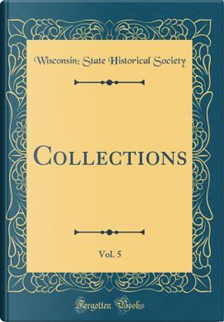 Collections, Vol. 5 (Classic Reprint) by Wisconsin State Historical Society