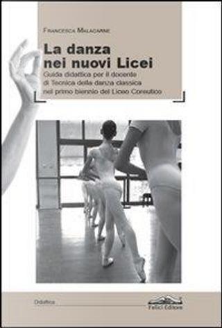 La danza dei nuovi licei. Guida didattica per il docente di tecnica della danza classica nel primo biennio del liceo coreutico by Francesca Malacarne