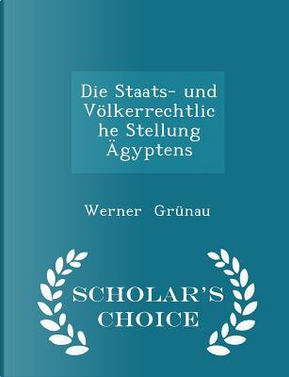Die Staats- Und Volkerrechtliche Stellung Agyptens - Scholar's Choice Edition by Werner Grunau