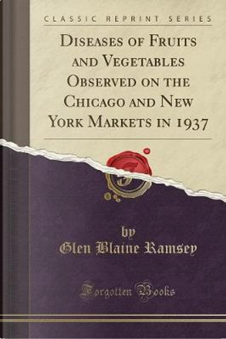 Diseases of Fruits and Vegetables Observed on the Chicago and New York Markets in 1937 (Classic Reprint) by Glen Blaine Ramsey
