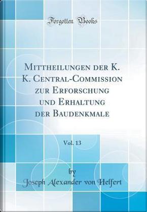 Mittheilungen der K. K. Central-Commission zur Erforschung und Erhaltung der Baudenkmale, Vol. 13 (Classic Reprint) by Joseph Alexander Von Helfert