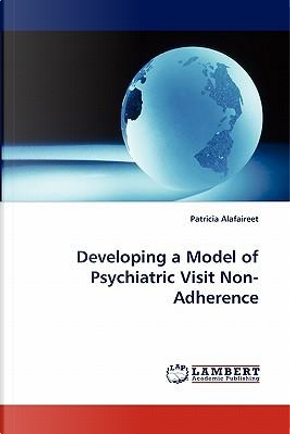 Developing a Model of Psychiatric Visit Non-Adherence by Patricia Alafaireet