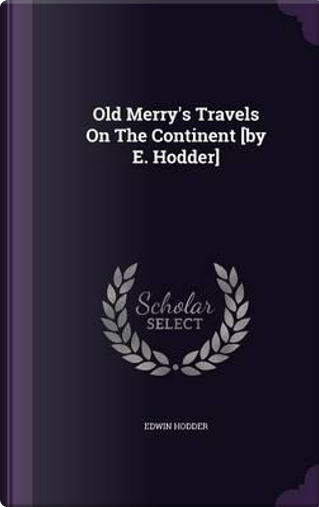 Old Merry's Travels on the Continent [By E. Hodder] by Edwin, Ed Hodder