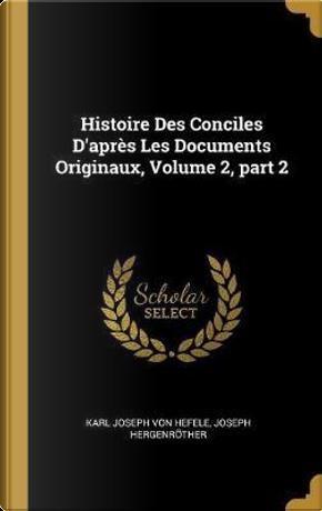 Histoire Des Conciles d'Après Les Documents Originaux, Volume 2, Part 2 by Karl Joseph Von Hefele