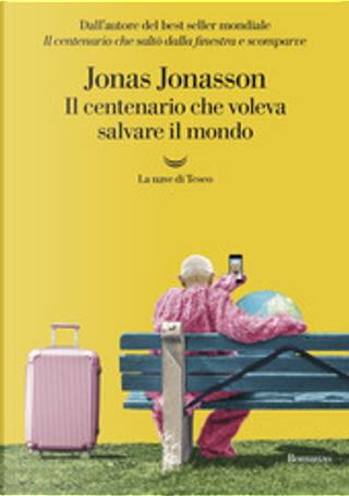 Il centenario che voleva salvare il mondo by Jonas Jonasson