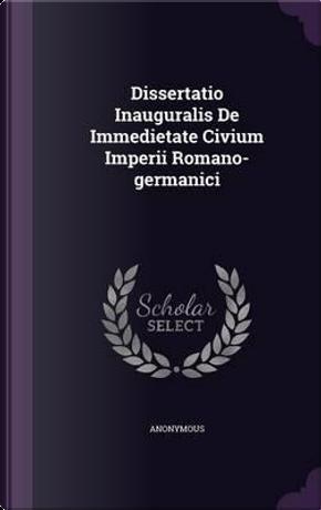 Dissertatio Inauguralis de Immedietate Civium Imperii Romano-Germanici by ANONYMOUS