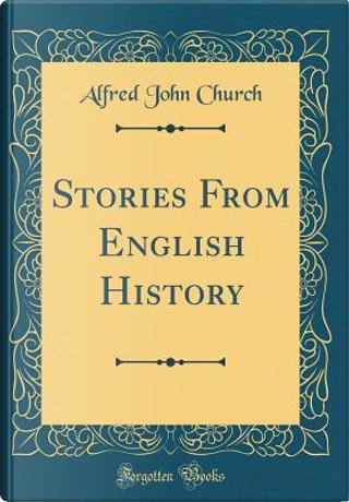 Stories From English History (Classic Reprint) by Alfred John Church