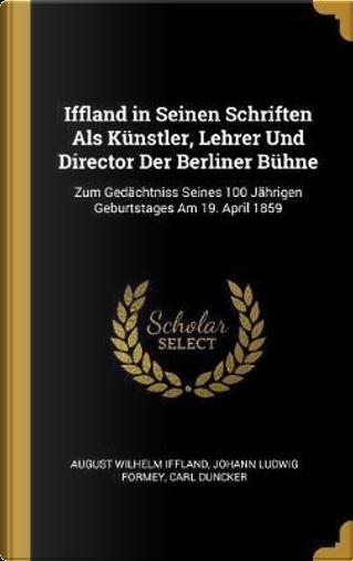 Iffland in Seinen Schriften ALS Künstler, Lehrer Und Director Der Berliner Bühne by August Wilhelm Iffland