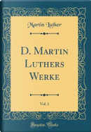 D. Martin Luthers Werke, Vol. 1 (Classic Reprint) by Martin Luther