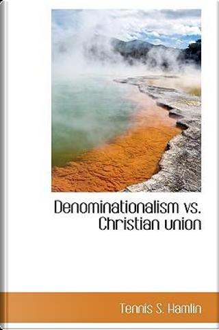 Denominationalism vs. Christian Union by Tennis S. Hamlin