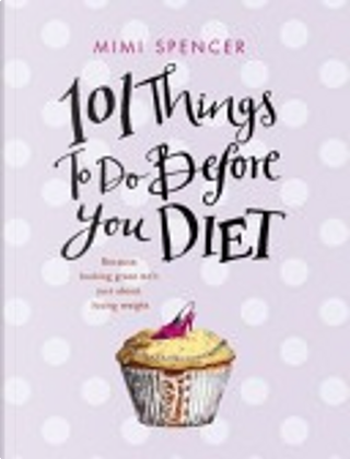101 Things to Do Before You Diet by Mimi Spencer