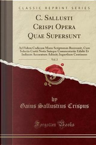 C. Sallusti Crispi Opera Quae Supersunt, Vol. 2 by Gaius Sallustius Crispus