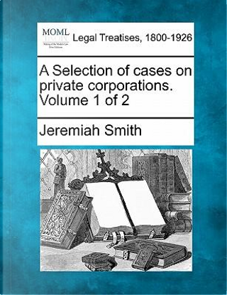 A Selection of Cases on Private Corporations. Volume 1 of 2 by Jeremiah Smith