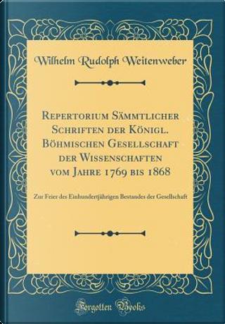 Repertorium Sämmtlicher Schriften der Königl. Böhmischen Gesellschaft der Wissenschaften vom Jahre 1769 bis 1868 by Wilhelm Rudolph Weitenweber