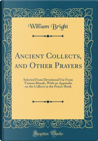 Ancient Collects, and Other Prayers by William Bright
