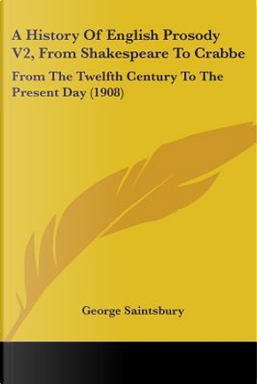 A History of English Prosody V2, from Shakespeare to Crabbe by George Saintsbury
