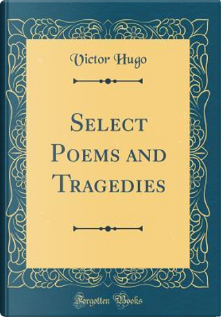 Select Poems and Tragedies (Classic Reprint) by victor hugo