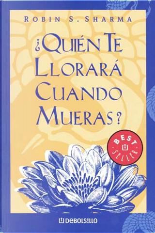 ¿QUIEN TE LLORARA CUANDO MUERAS? by Robin S. Sharma