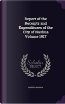 Report of the Receipts and Expenditures of the City of Nashua Volume 1917 by Nashua Nashua