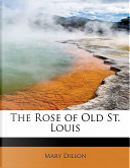 The Rose of Old St Louis by Mary Dillon
