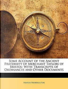 Some Account of the Ancient Fraternity of Merchant Taylors of Bristol by Francis Frederick Fox