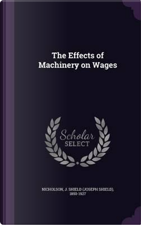 The Effects of Machinery on Wages by J Shield 1850-1927 Nicholson