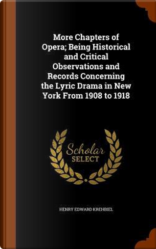More Chapters of Opera; Being Historical and Critical Observations and Records Concerning the Lyric Drama in New York from 1908 to 1918 by Henry Edward Krehbiel