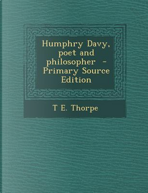 Humphry Davy, Poet and Philosopher by T E Thorpe
