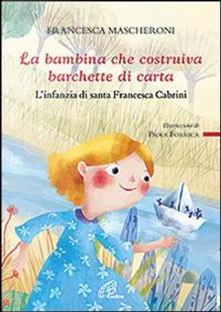 La bambina che costruiva barchette di carta. L'infanzia di santa Francesca Cabrini by Francesca Mascheroni
