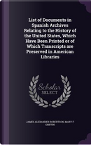 List of Documents in Spanish Archives Relating to the History of the United States, Which Have Been Printed or of Which Transcripts Are Preserved in American Libraries by James Alexander Robertson