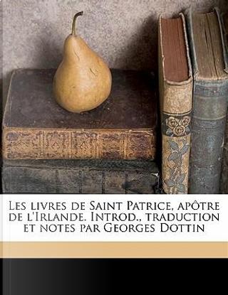 Les Livres de Saint Patrice, Apotre de L'Irlande. Introd., Traduction Et Notes Par Georges Dottin by Saint Patrick
