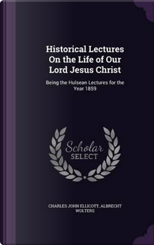 Historical Lectures on the Life of Our Lord Jesus Christ by Charles John Ellicott