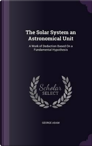 The Solar System an Astronomical Unit by George Adam