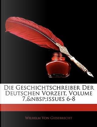 Die Geschichtschreiber Der Deutschen Vorzeit, 6 Band by Wilhelm Von Giesebrecht