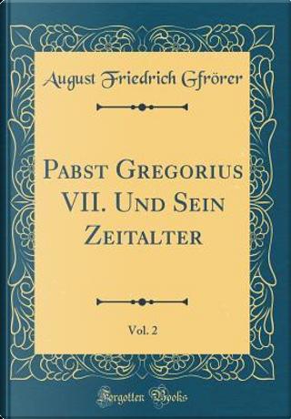 Pabst Gregorius VII. Und Sein Zeitalter, Vol. 2 (Classic Reprint) by August Friedrich Gfrörer