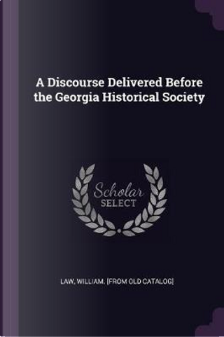 A Discourse Delivered Before the Georgia Historical Society by William [From Old Catalog] Law
