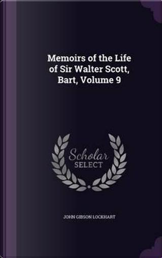 Memoirs of the Life of Sir Walter Scott, Bart, Volume 9 by John Gibson Lockhart