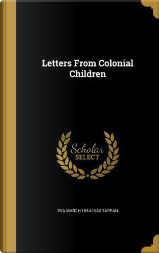LETTERS FROM COLONIAL CHILDREN by Eva March 1854-1930 Tappan