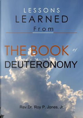 Lessons Learned From the Book of Deuteronomy by Jr., Rev.Dr. Roy P. Jones